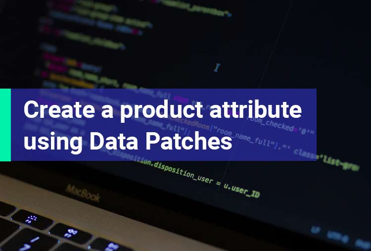 How to create a product attribute using Data Patches in Magento 2.3